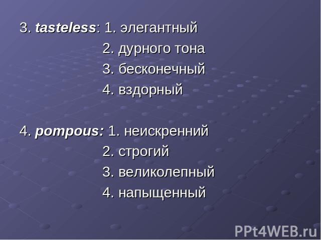 3. tasteless: 1. элегантный 2. дурного тона 3. бесконечный 4. вздорный 4. pompous: 1. неискренний 2. строгий 3. великолепный 4. напыщенный