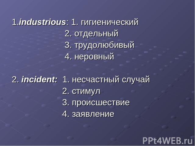 1.industrious: 1. гигиенический 2. отдельный 3. трудолюбивый 4. неровный 2. incident: 1. несчастный случай 2. стимул 3. происшествие 4. заявление