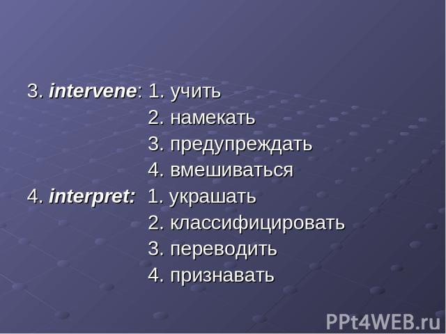 3. intervene: 1. учить 2. намекать 3. предупреждать 4. вмешиваться 4. interpret: 1. украшать 2. классифицировать 3. переводить 4. признавать
