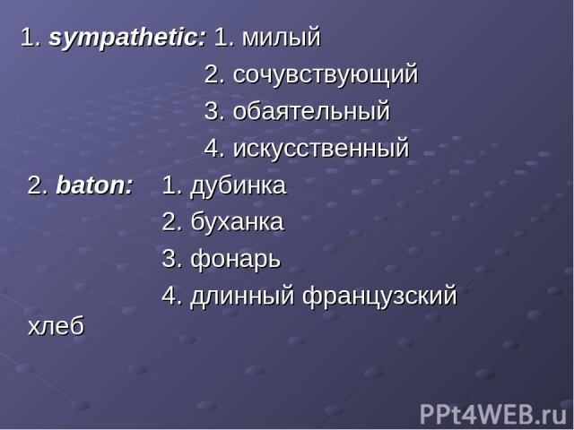 1. sympathetic: 1. милый 2. сочувствующий 3. обаятельный 4. искусственный 2. baton: 1. дубинка 2. буханка 3. фонарь 4. длинный французский хлеб