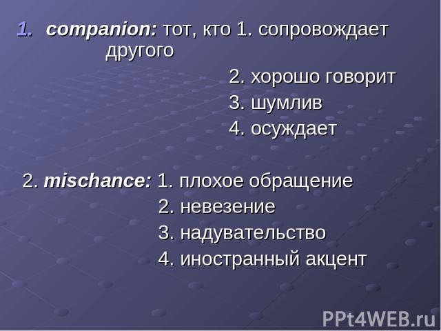 companion: тот, кто 1. сопровождает другого 2. хорошо говорит 3. шумлив 4. осуждает 2. mischance: 1. плохое обращение 2. невезение 3. надувательство 4. иностранный акцент