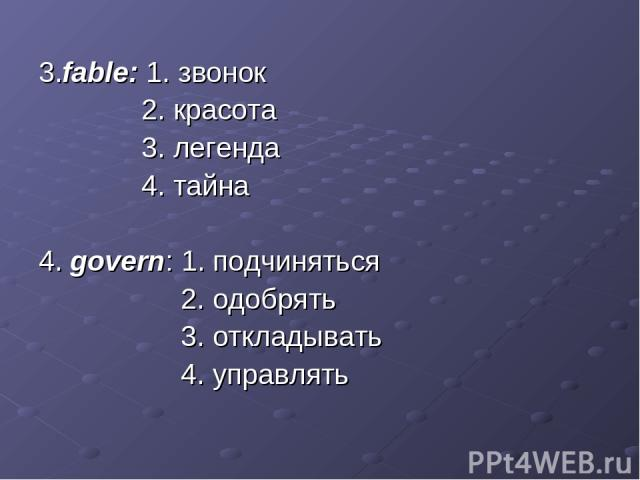 3.fable: 1. звонок 2. красота 3. легенда 4. тайна 4. govern: 1. подчиняться 2. одобрять 3. откладывать 4. управлять