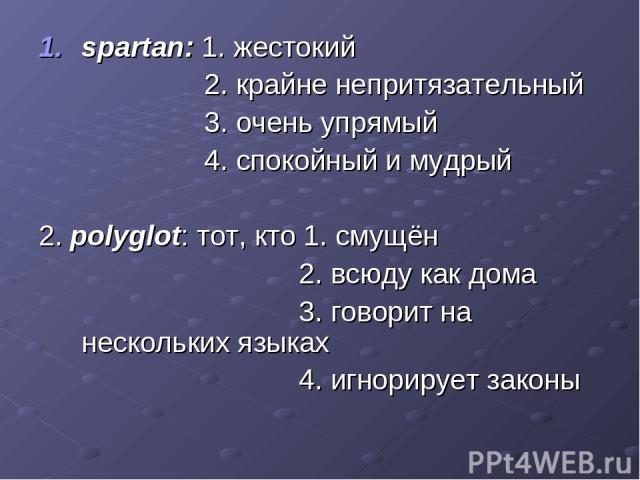 spartan: 1. жестокий 2. крайне непритязательный 3. очень упрямый 4. спокойный и мудрый 2. polyglot: тот, кто 1. смущён 2. всюду как дома 3. говорит на нескольких языках 4. игнорирует законы