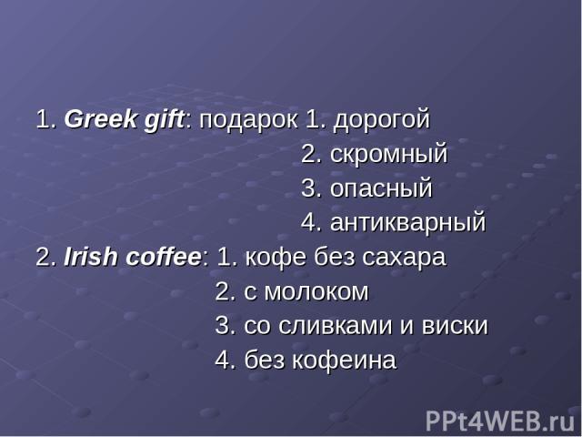 1. Greek gift: подарок 1. дорогой 2. скромный 3. опасный 4. антикварный 2. Irish coffee: 1. кофе без сахара 2. с молоком 3. со сливками и виски 4. без кофеина