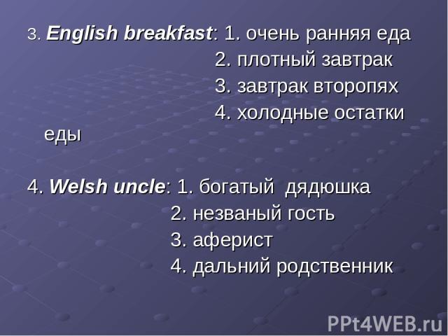 3. English breakfast: 1. очень ранняя еда 2. плотный завтрак 3. завтрак второпях 4. холодные остатки еды 4. Welsh uncle: 1. богатый дядюшка 2. незваный гость 3. аферист 4. дальний родственник