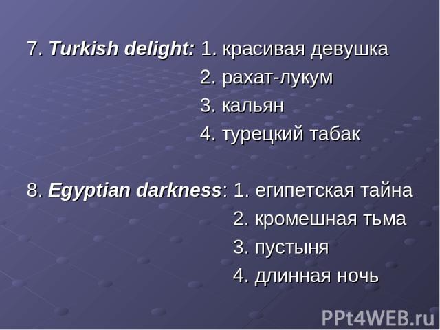 7. Turkish delight: 1. красивая девушка 2. рахат-лукум 3. кальян 4. турецкий табак 8. Egyptian darkness: 1. египетская тайна 2. кромешная тьма 3. пустыня 4. длинная ночь