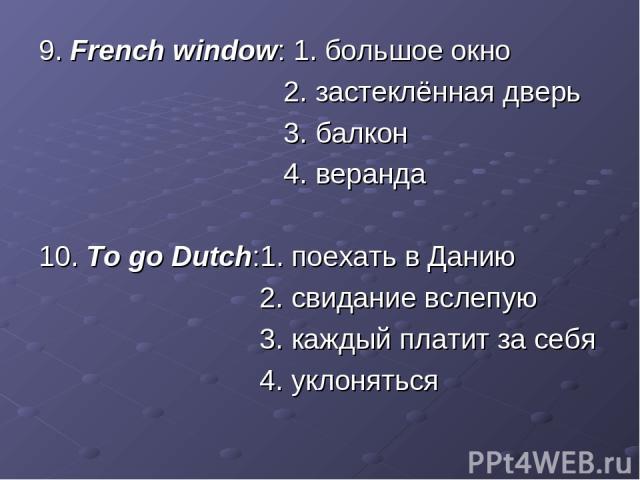 9. French window: 1. большое окно 2. застеклённая дверь 3. балкон 4. веранда 10. To go Dutch:1. поехать в Данию 2. свидание вслепую 3. каждый платит за себя 4. уклоняться
