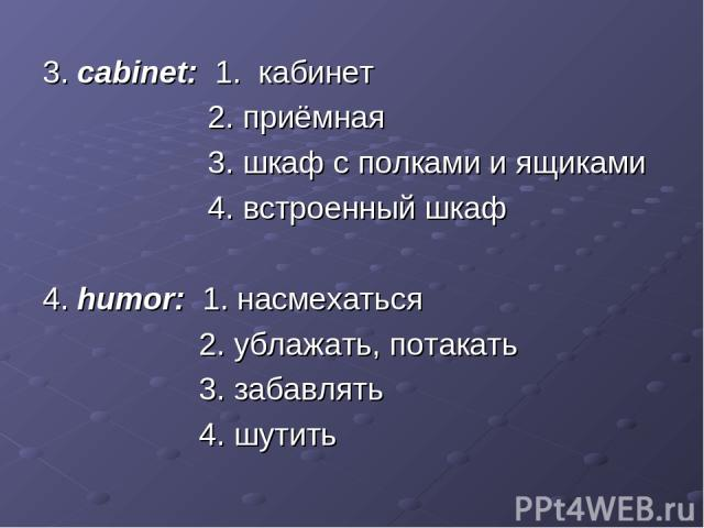 3. cabinet: 1. кабинет 2. приёмная 3. шкаф с полками и ящиками 4. встроенный шкаф 4. humor: 1. насмехаться 2. ублажать, потакать 3. забавлять 4. шутить