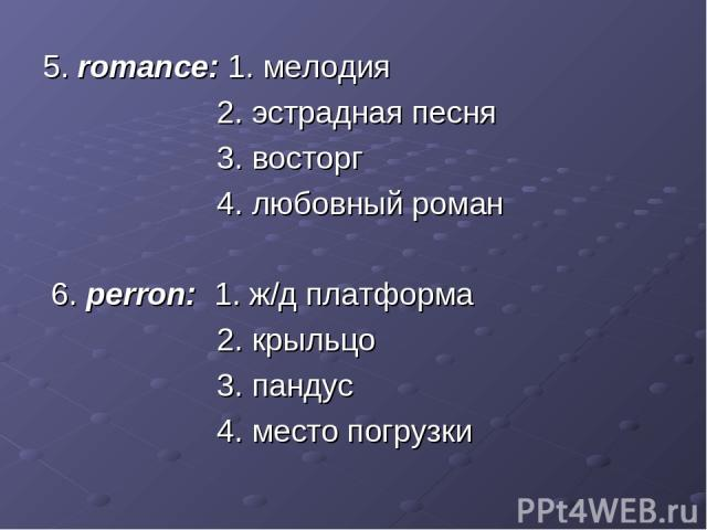 5. romance: 1. мелодия 2. эстрадная песня 3. восторг 4. любовный роман 6. perron: 1. ж/д платформа 2. крыльцо 3. пандус 4. место погрузки