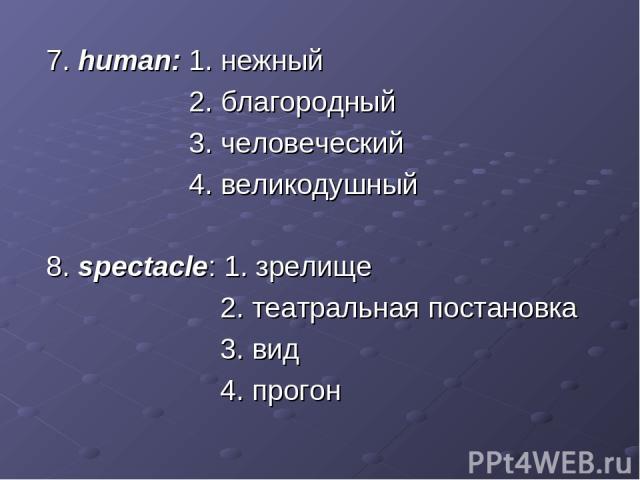 7. human: 1. нежный 2. благородный 3. человеческий 4. великодушный 8. spectacle: 1. зрелище 2. театральная постановка 3. вид 4. прогон