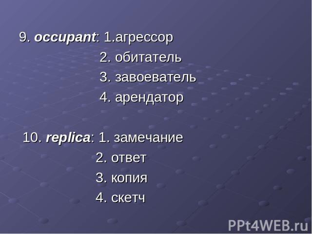 9. occupant: 1.агрессор 2. обитатель 3. завоеватель 4. арендатор 10. replica: 1. замечание 2. ответ 3. копия 4. скетч