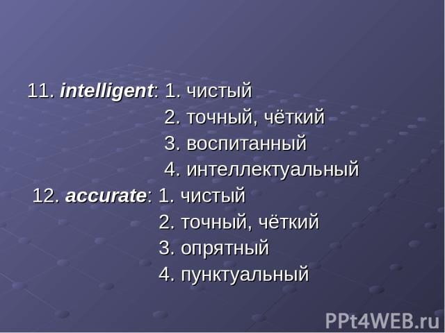 11. intelligent: 1. чистый 2. точный, чёткий 3. воспитанный 4. интеллектуальный 12. accurate: 1. чистый 2. точный, чёткий 3. опрятный 4. пунктуальный