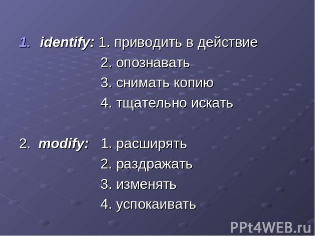 identify: 1. приводить в действие 2. опознавать 3. снимать копию 4. тщательно искать 2. modify: 1. расширять 2. раздражать 3. изменять 4. успокаивать