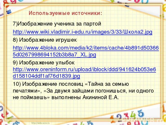 Используемые источники: 7)Изображение ученика за партой http://www.wiki.vladimir.i-edu.ru/images/3/33/Школа2.jpg 8) Изображение игрушек http://www.4bloka.com/media/k2/items/cache/4b891d503665d0267998694152b3b8a7_XL.jpg 9) Изображение улыбок http://w…