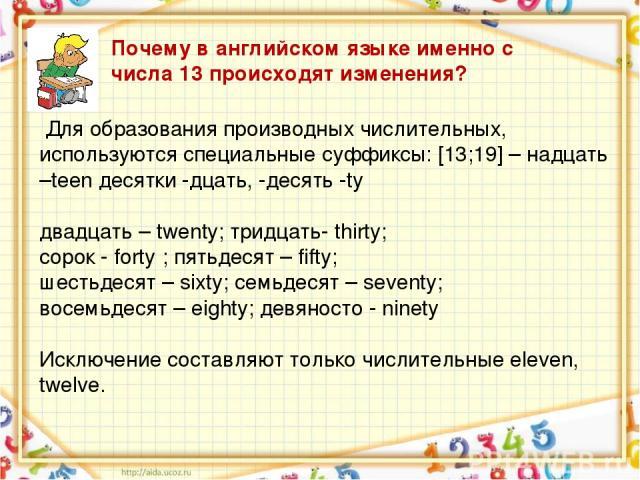 Для образования производных числительных, используются специальные суффиксы: [13;19] – надцать –teen десятки -дцать, -десять -ty двадцать – twenty; тридцать- thirty; сорок - forty ; пятьдесят – fifty; шестьдесят – sixty; семьдесят – seventy; восемьд…