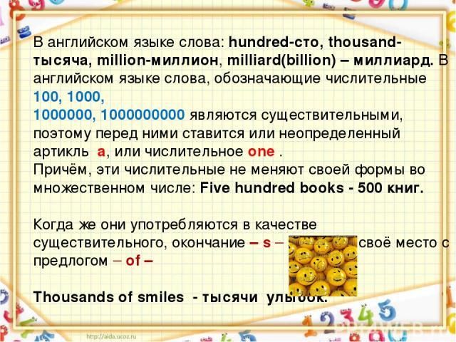В английском языке слова: hundred-сто, thousand-тысяча, million-миллион, milliard(billion) – миллиард. В английском языке слова, обозначающие числительные 100, 1000, 1000000, 1000000000 являются существительными, поэтому перед ними ставится или неоп…