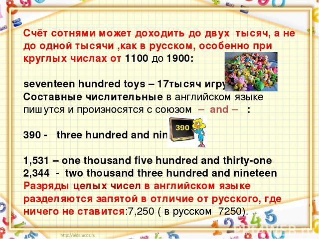 Счёт сотнями может доходить до двух тысяч, а не до одной тысячи ,как в русском, особенно при круглых числах от 1100 до 1900: seventeen hundred toys – 17тысяч игрушек Составные числительные в английском языке пишутся и произносятся с союзом – and – :…