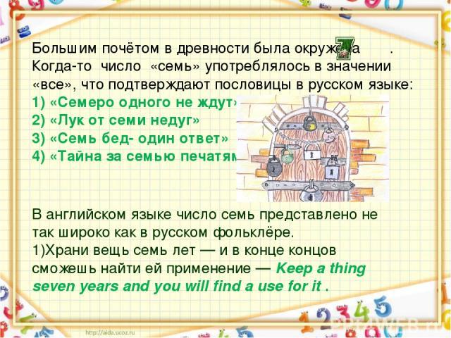 Большим почётом в древности была окружена . Когда-точисло«семь» употреблялось в значении «все», что подтверждаютпословицы в русском языке: 1) «Семеро одного не ждут» 2) «Лук от семи недуг» 3) «Семь бед- один ответ» 4) «Тайна за семью печат…