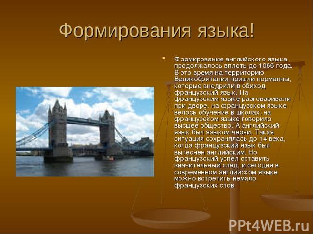 Формирования языка! Формирование английского языка продолжалось вплоть до 1066 года. В это время на территорию Великобритании пришли норманны, которые внедрили в обиход французский язык. На французским языке разговаривали при дворе, на французском я…