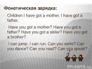 Фонетическая зарядка: Children I have got a mother. I have got a father. Have yo