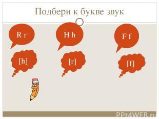 Подбери к букве звук R r H h F f [h] [r] [f]