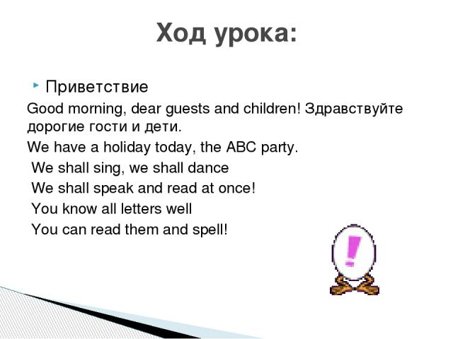Приветствие Good morning, dear guests and children! Здравствуйте дорогие гости и дети. We have a holiday today, the ABC party. We shall sing, we shall dance We shall speak and read at once! You know all letters well You can read them and spell! Ход урока: