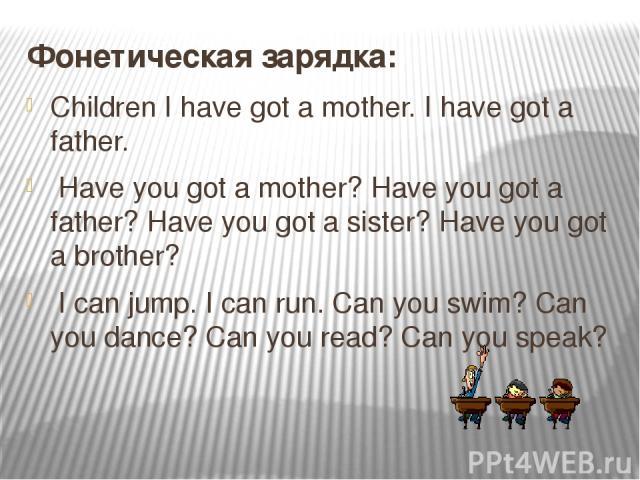 Фонетическая зарядка: Children I have got a mother. I have got a father. Have you got a mother? Have you got a father? Have you got a sister? Have you got a brother? I can jump. I can run. Can you swim? Can you dance? Can you read? Can you speak?