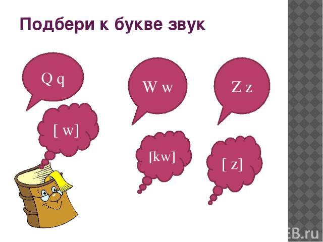 Подбери к букве звук Q q W w Z z [ w] [kw] [ z]