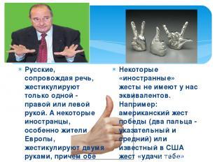 Русские, сопровождая речь, жестикулируют только одной - правой или левой рукой.
