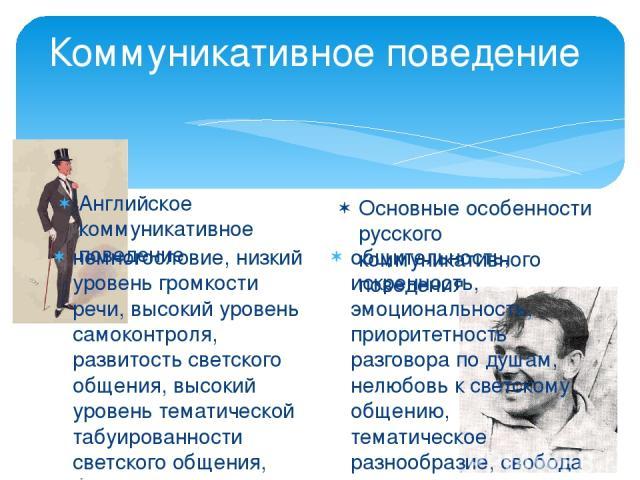 Основные особенности русского коммуникативного поведения Коммуникативное поведение Английское коммуникативное поведение немногословие, низкий уровень громкости речи, высокий уровень самоконтроля, развитость светского общения, высокий уровень тематич…