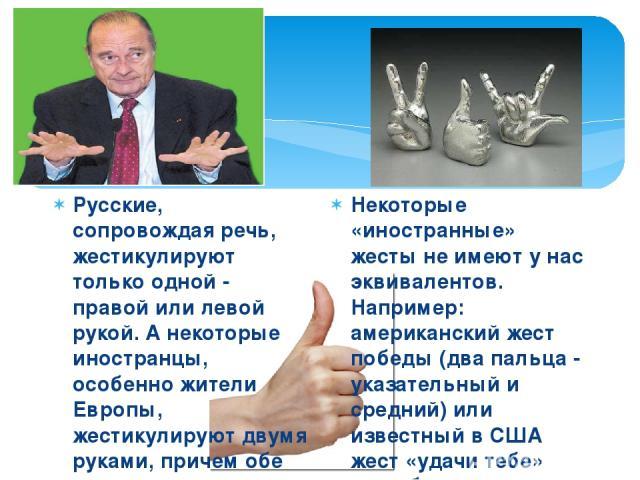 Русские, сопровождая речь, жестикулируют только одной - правой или левой рукой. А некоторые иностранцы, особенно жители Европы, жестикулируют двумя руками, причем обе руки движутся симметрично. Русский школьник, желающий выступить на занятии, подним…