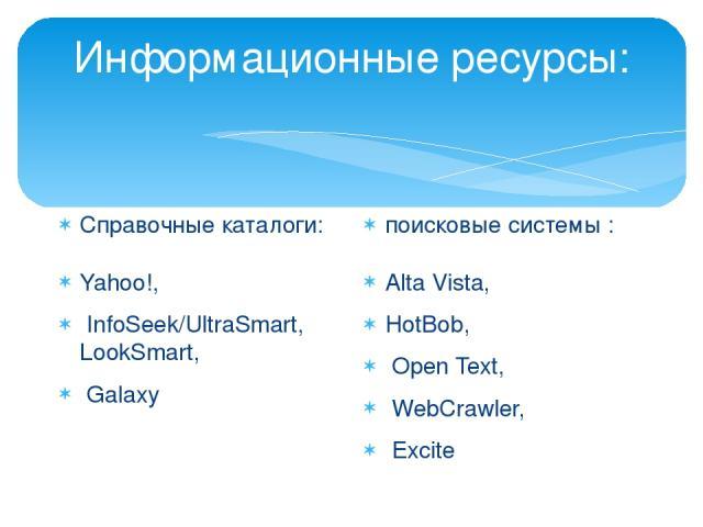 Информационные ресурсы: Справочные каталоги: Yahoo!, InfoSeek/UltraSmart, LookSmart, Galaxy поисковые системы : Alta Vista, HotBob, Open Text, WebCrawler, Excite
