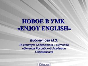 НОВОЕ В УМК «ENJOY ENGLISH» Биболетова М.З. Институт Содержания и методов обучен