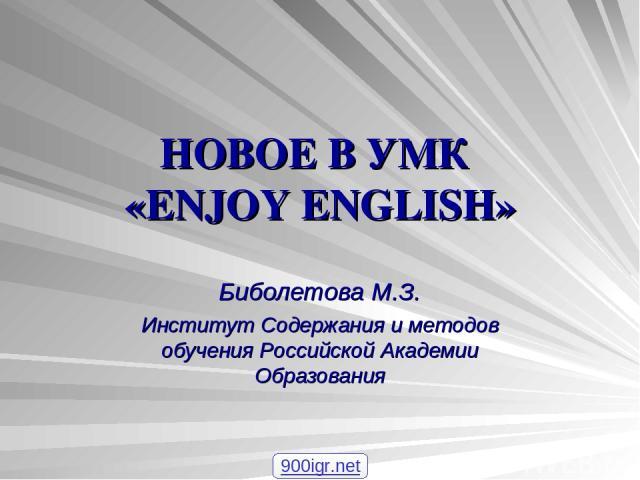 НОВОЕ В УМК «ENJOY ENGLISH» Биболетова М.З. Институт Содержания и методов обучения Российской Академии Образования 900igr.net