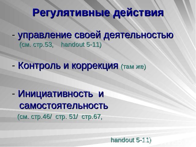 Регулятивные действия - управление своей деятельностью (см. стр.53, handout 5-11) - Контроль и коррекция (там же) - Инициативность и самостоятельность (см. стр.46/ стр. 51/ стр.67, handout 5-11)