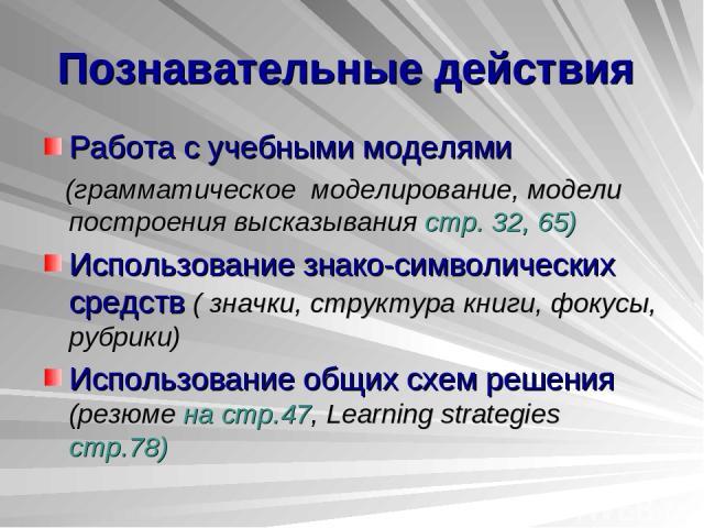 Познавательные действия Работа с учебными моделями (грамматическое моделирование, модели построения высказывания стр. 32, 65) Использование знако-символических средств ( значки, структура книги, фокусы, рубрики) Использование общих схем решения (рез…