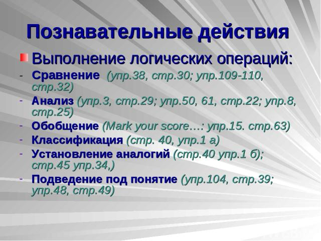 Познавательные действия Выполнение логических операций: - Сравнение (упр.38, стр.30; упр.109-110, стр.32) Анализ (упр.3, стр.29; упр.50, 61, стр.22; упр.8, стр.25) Обобщение (Mark your score…: упр.15. стр.63) Классификация (стр. 40, упр.1 а) Установ…