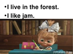 I live in the forest. I live in the forest. I like jam.