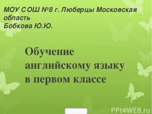 МОУ СОШ №8 г. Люберцы Московская область Бобкова Ю.Ю. Обучение английскому языку