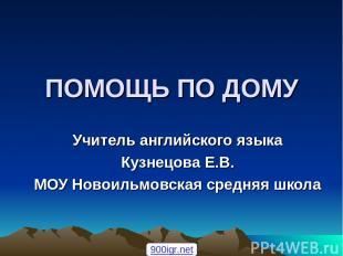 ПОМОЩЬ ПО ДОМУ Учитель английского языка Кузнецова Е.В. МОУ Новоильмовская средн