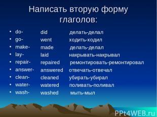 Написать вторую форму глаголов: do- go- make- lay- repair- answer- clean- water-