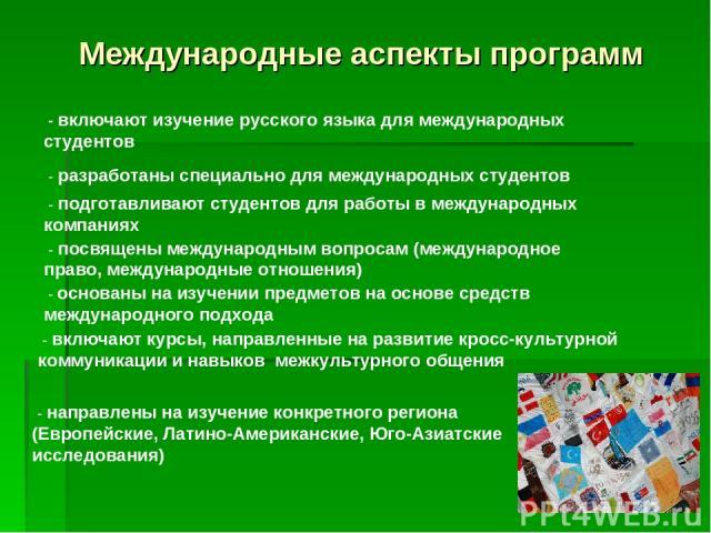 Международные аспекты программ - включают изучение русского языка для международных студентов - разработаны специально для международных студентов - подготавливают студентов для работы в международных компаниях - посвящены международным вопросам (ме…