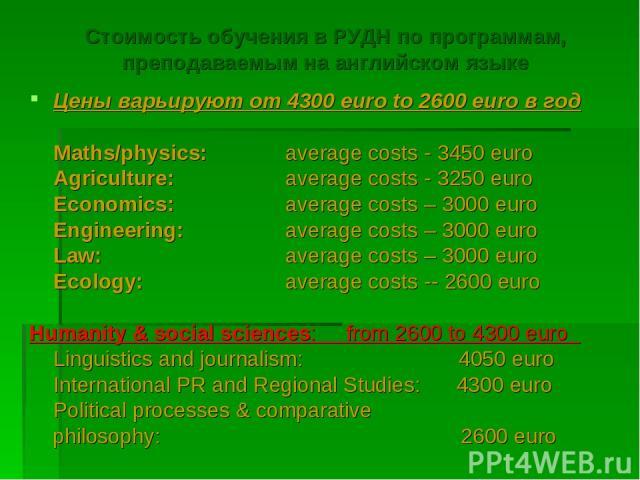 Стоимость обучения в РУДН по программам, преподаваемым на английском языке Цены варьируют от 4300 euro to 2600 euro в год Maths/physics: average costs - 3450 euro Agriculture: average costs - 3250 euro Economics: average costs – 3000 euro Engineerin…