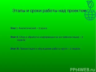 Этапы и сроки работы над проектом Этап I. Аналитический – 2 урока Этап II. Сбор