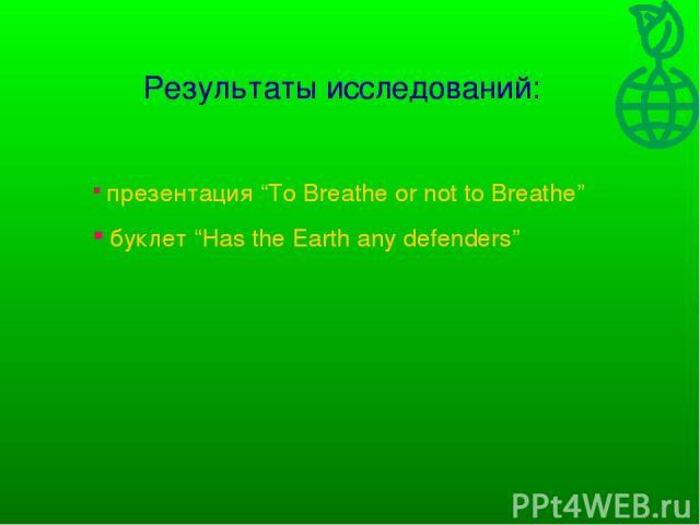 "Результаты исследований: презентация ""To Breathe or not to Breathe"" буклет ""Has the Earth any defenders"" Результаты исследований: презентация ""To Breathe or not to Breathe"" буклет ""Has the Earth any defenders"""