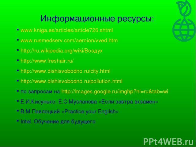 Информационные ресурсы: www.kniga.es/articles/article726.shtml www.rusmedserv.com/aeroion/vved.htm http://ru.wikipedia.org/wiki/Воздух http://www.freshair.ru/ http://www.dishisvobodno.ru/city.html http://www.dishisvobodno.ru/pollution.html по запрос…