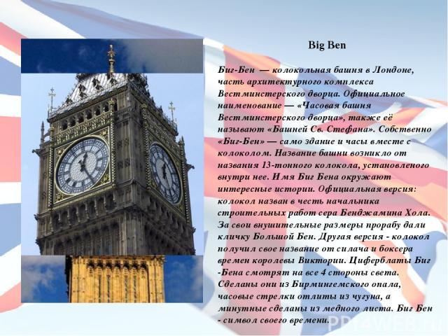 Big Ben Биг-Бен — колокольная башня в Лондоне, часть архитектурного комплекса Вестминстерского дворца. Официальное наименование — «Часовая башня Вестминстерского дворца», также её называют «Башней Св. Стефана». Собственно «Биг-Бен» — само здание и ч…