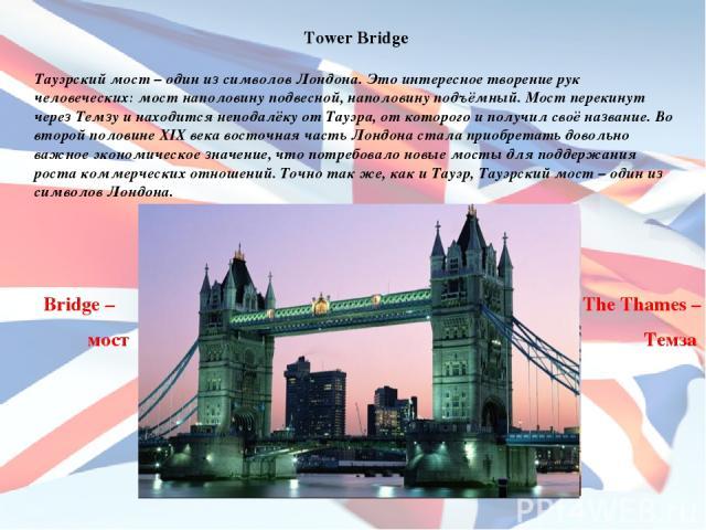 Tower Bridge Тауэрский мост – один из символов Лондона. Это интересное творение рук человеческих: мост наполовину подвесной, наполовину подъёмный. Мост перекинут через Темзу и находится неподалёку от Тауэра, от которого и получил своё название. Во в…