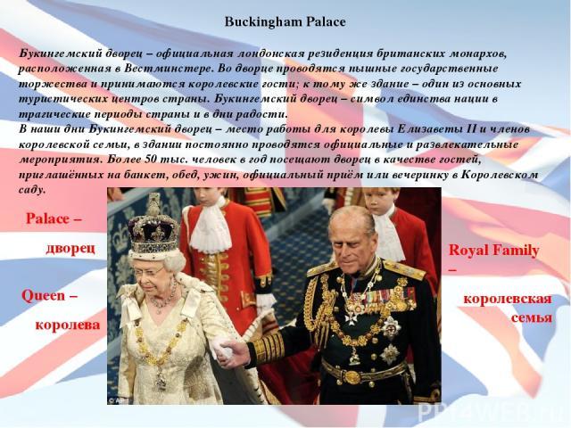 Buckingham Palace Букингемский дворец – официальная лондонская резиденция британских монархов, расположенная в Вестминстере. Во дворце проводятся пышные государственные торжества и принимаются королевские гости; к тому же здание – один из основных т…