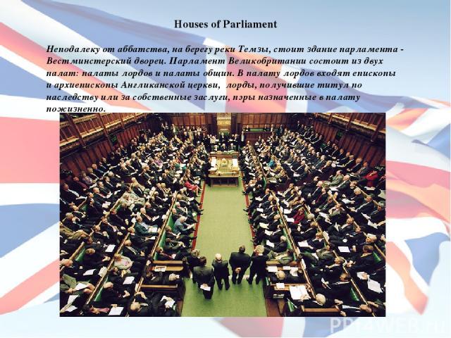Houses of Parliament Неподалеку от аббатства, на берегу реки Темзы, стоит здание парламента - Вестминстерский дворец. Парламент Великобритании состоит из двух палат: палаты лордов и палаты общин. В палату лордов входят епископы и архиепископы Англик…